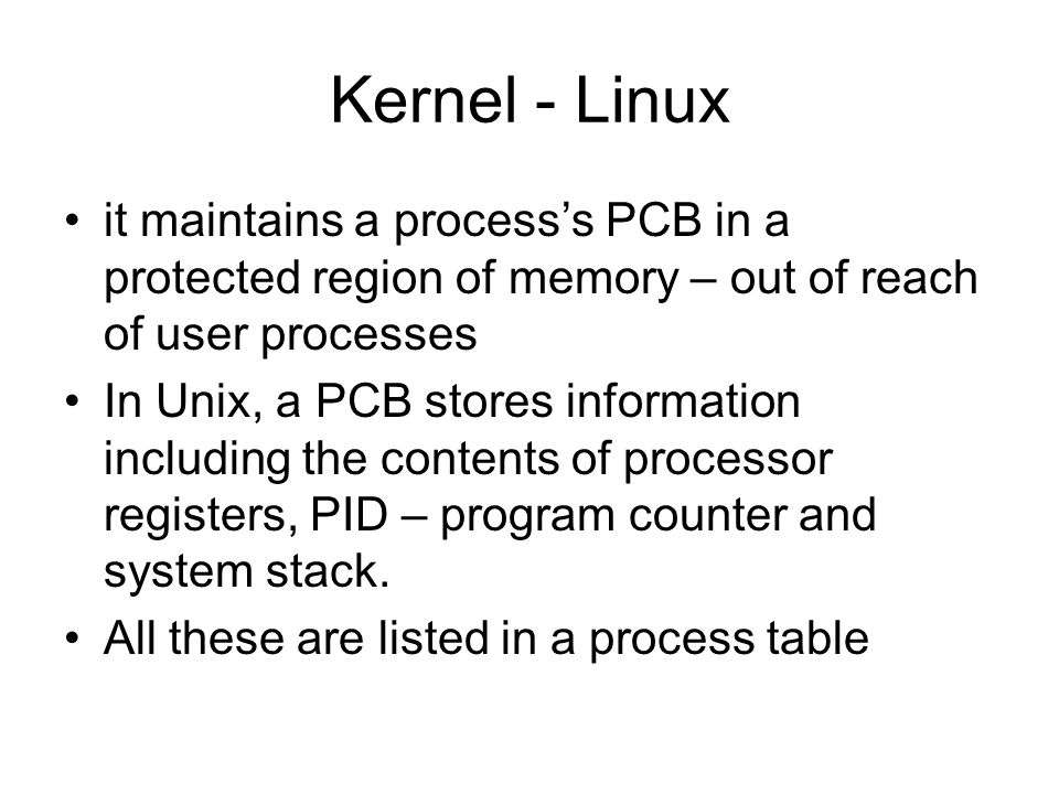 Kernel - Linux it maintains a process's PCB in a protected region of memory – out of reach of user processes In Unix, a PCB stores information including the contents of processor registers, PID – program counter and system stack.