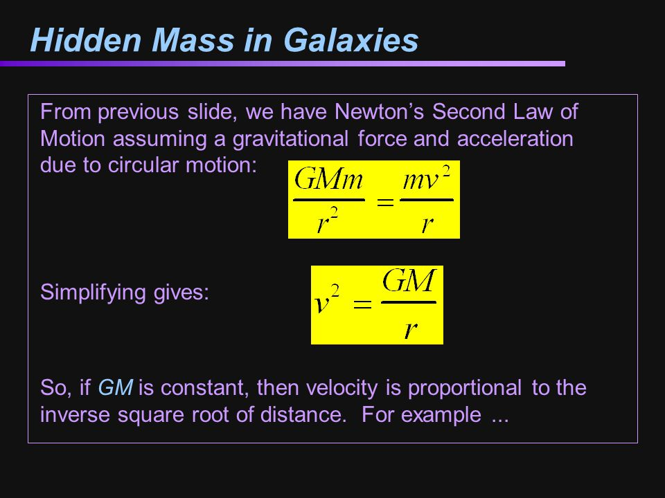 Hidden Mass in Galaxies From previous slide, we have Newton's Second Law of Motion assuming a gravitational force and acceleration due to circular motion: Simplifying gives: So, if GM is constant, then velocity is proportional to the inverse square root of distance.