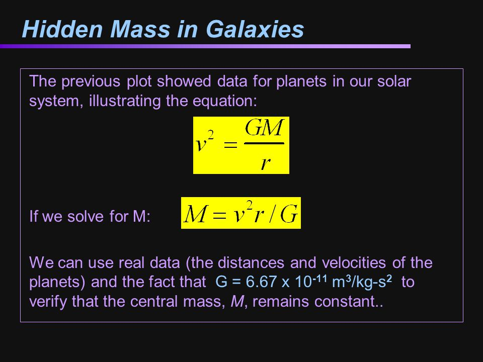 Hidden Mass in Galaxies The previous plot showed data for planets in our solar system, illustrating the equation: If we solve for M: We can use real data (the distances and velocities of the planets) and the fact that G = 6.67 x m 3 /kg-s 2 to verify that the central mass, M, remains constant..