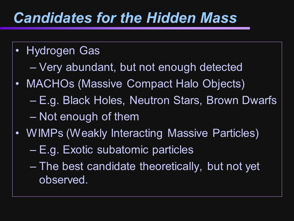 Candidates for the Hidden Mass Hydrogen Gas –Very abundant, but not enough detected MACHOs (Massive Compact Halo Objects) –E.g.