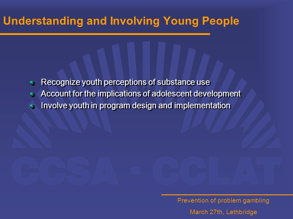 Prevention of problem gambling March 27th, Lethbridge Understanding and Involving Young People Recognize youth perceptions of substance use Account for the implications of adolescent development Involve youth in program design and implementation Recognize youth perceptions of substance use Account for the implications of adolescent development Involve youth in program design and implementation