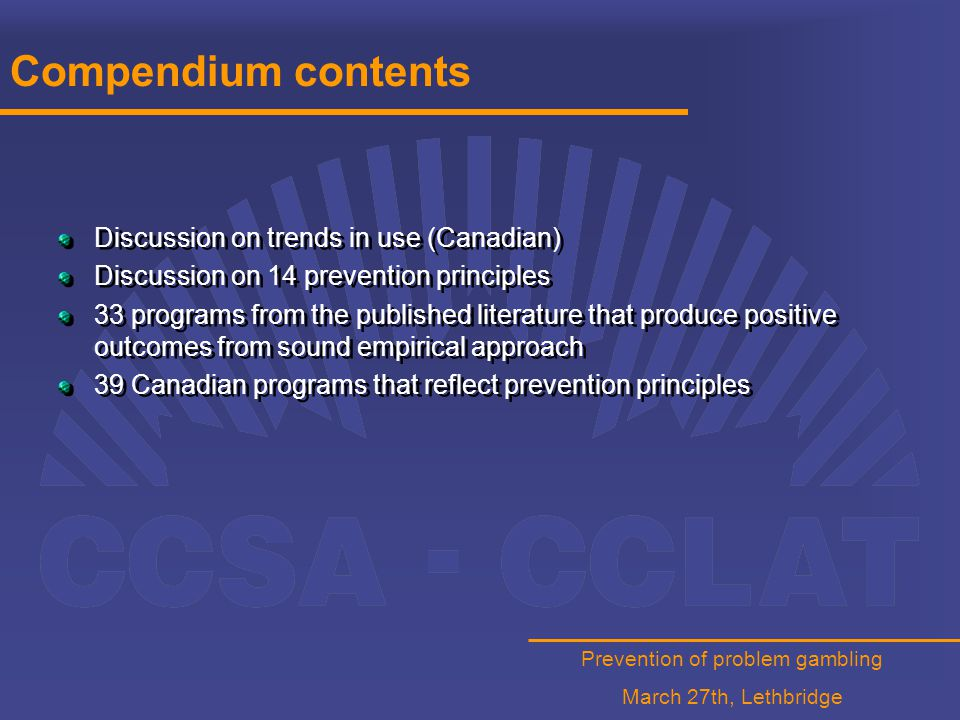 Prevention of problem gambling March 27th, Lethbridge Compendium contents Discussion on trends in use (Canadian) Discussion on 14 prevention principles 33 programs from the published literature that produce positive outcomes from sound empirical approach 39 Canadian programs that reflect prevention principles Discussion on trends in use (Canadian) Discussion on 14 prevention principles 33 programs from the published literature that produce positive outcomes from sound empirical approach 39 Canadian programs that reflect prevention principles