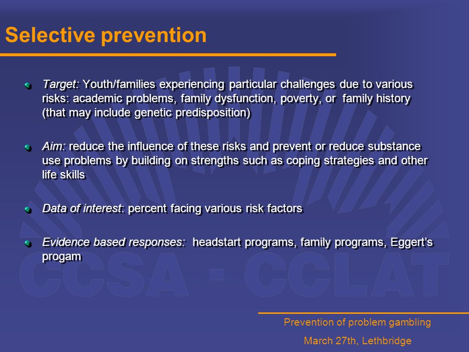 Prevention of problem gambling March 27th, Lethbridge Selective prevention Target: Youth/families experiencing particular challenges due to various risks: academic problems, family dysfunction, poverty, or family history (that may include genetic predisposition) Aim: reduce the influence of these risks and prevent or reduce substance use problems by building on strengths such as coping strategies and other life skills Data of interest: percent facing various risk factors Evidence based responses: headstart programs, family programs, Eggert's progam Target: Youth/families experiencing particular challenges due to various risks: academic problems, family dysfunction, poverty, or family history (that may include genetic predisposition) Aim: reduce the influence of these risks and prevent or reduce substance use problems by building on strengths such as coping strategies and other life skills Data of interest: percent facing various risk factors Evidence based responses: headstart programs, family programs, Eggert's progam