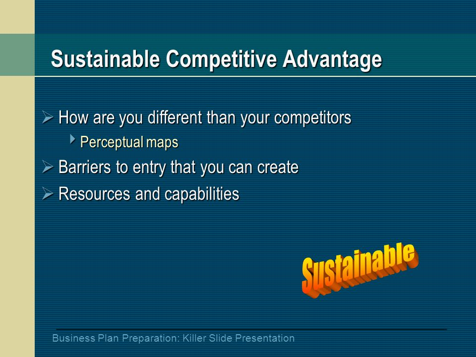 Business Plan Preparation: Killer Slide Presentation Sustainable Competitive Advantage  How are you different than your competitors  Perceptual maps  Barriers to entry that you can create  Resources and capabilities