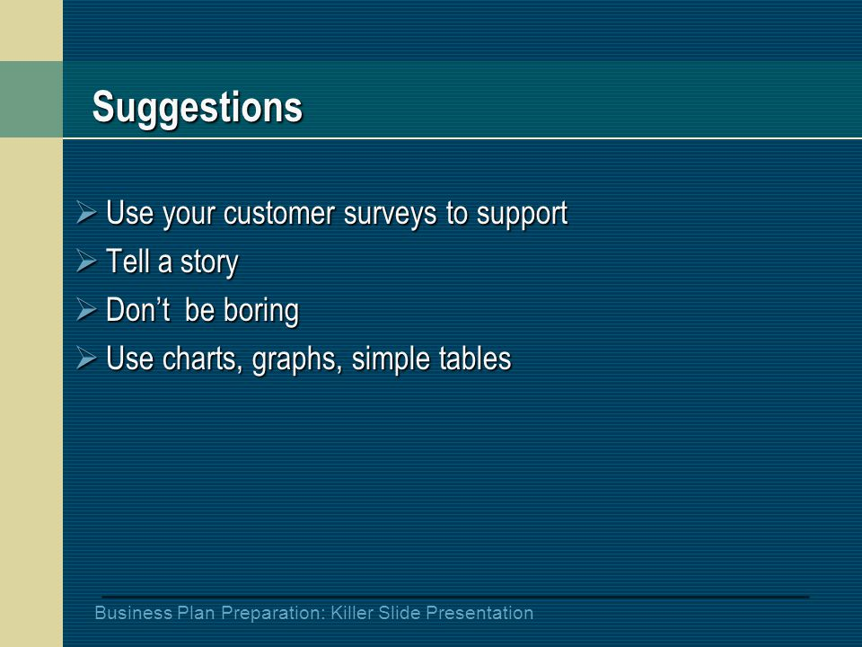 Business Plan Preparation: Killer Slide Presentation Suggestions  Use your customer surveys to support  Tell a story  Don't be boring  Use charts, graphs, simple tables