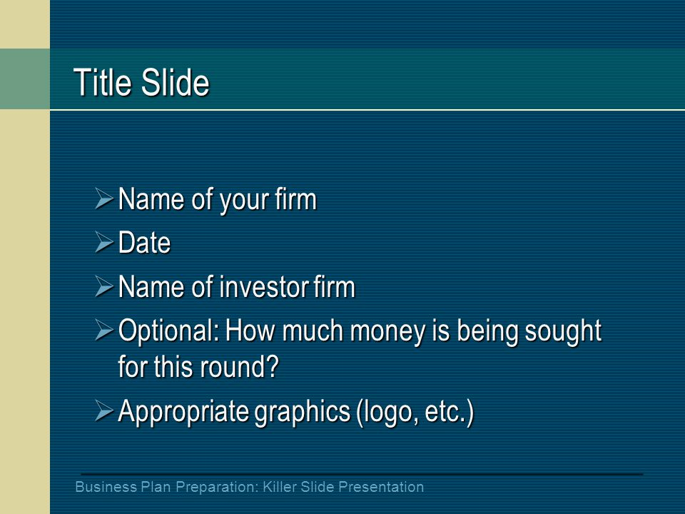 Business Plan Preparation: Killer Slide Presentation Title Slide  Name of your firm  Date  Name of investor firm  Optional: How much money is being sought for this round.