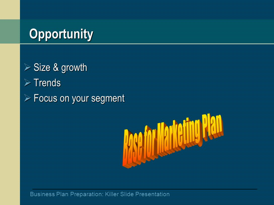 Business Plan Preparation: Killer Slide Presentation Opportunity  Size & growth  Trends  Focus on your segment