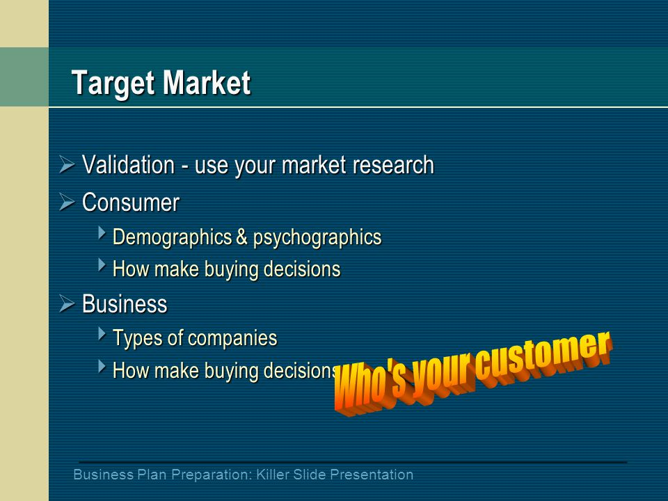 Business Plan Preparation: Killer Slide Presentation Target Market  Validation - use your market research  Consumer  Demographics & psychographics  How make buying decisions  Business  Types of companies  How make buying decisions
