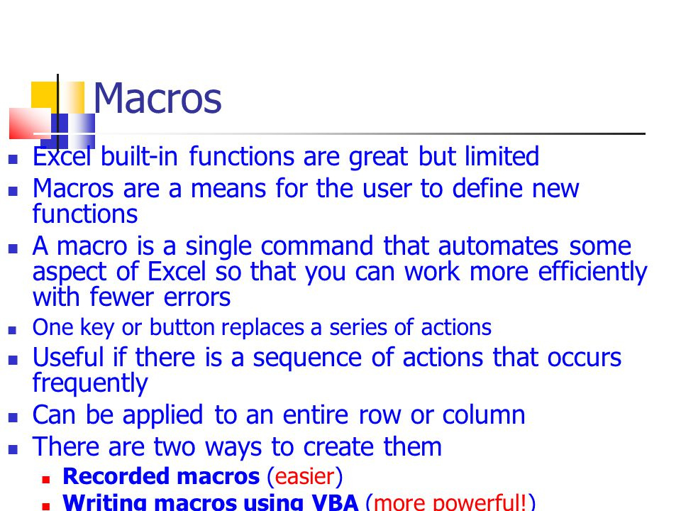 Macros Excel built-in functions are great but limited Macros are a means for the user to define new functions A macro is a single command that automates some aspect of Excel so that you can work more efficiently with fewer errors One key or button replaces a series of actions Useful if there is a sequence of actions that occurs frequently Can be applied to an entire row or column There are two ways to create them Recorded macros (easier)‏ Writing macros using VBA (more powerful!)‏