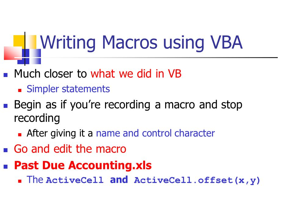 Writing Macros using VBA Much closer to what we did in VB Simpler statements Begin as if you're recording a macro and stop recording After giving it a name and control character Go and edit the macro Past Due Accounting.xls The ActiveCell and ActiveCell.offset(x,y)‏
