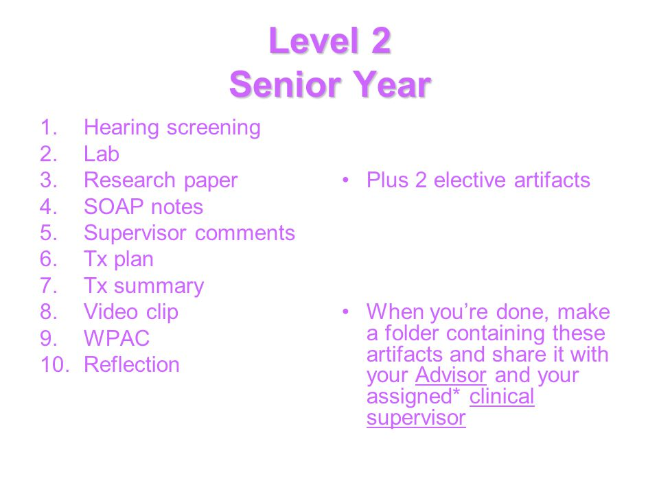 Level 2 Senior Year 1.Hearing screening 2.Lab 3.Research paper 4.SOAP notes 5.Supervisor comments 6.Tx plan 7.Tx summary 8.Video clip 9.WPAC 10.Reflection Plus 2 elective artifacts When you're done, make a folder containing these artifacts and share it with your Advisor and your assigned* clinical supervisor