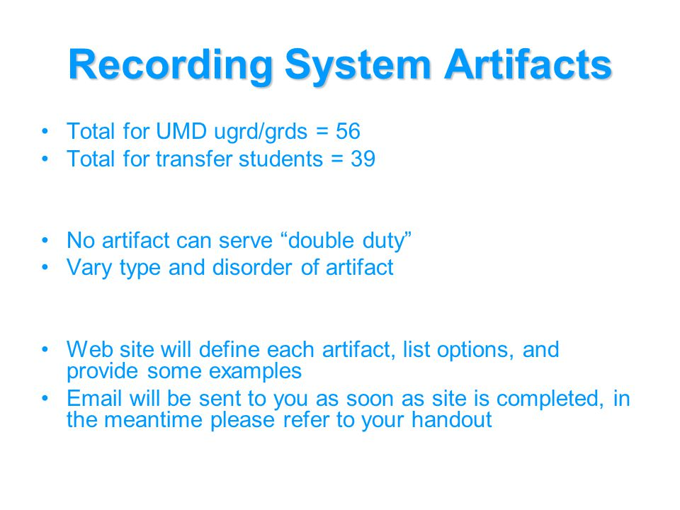 Recording System Artifacts Total for UMD ugrd/grds = 56 Total for transfer students = 39 No artifact can serve double duty Vary type and disorder of artifact Web site will define each artifact, list options, and provide some examples  will be sent to you as soon as site is completed, in the meantime please refer to your handout