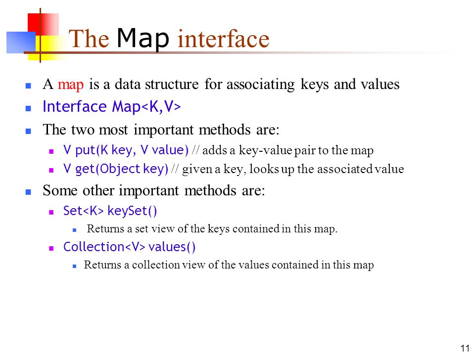 11 The Map interface A map is a data structure for associating keys and values Interface Map The two most important methods are: V put(K key, V value) // adds a key-value pair to the map V get(Object key) // given a key, looks up the associated value Some other important methods are: Set keySet() Returns a set view of the keys contained in this map.