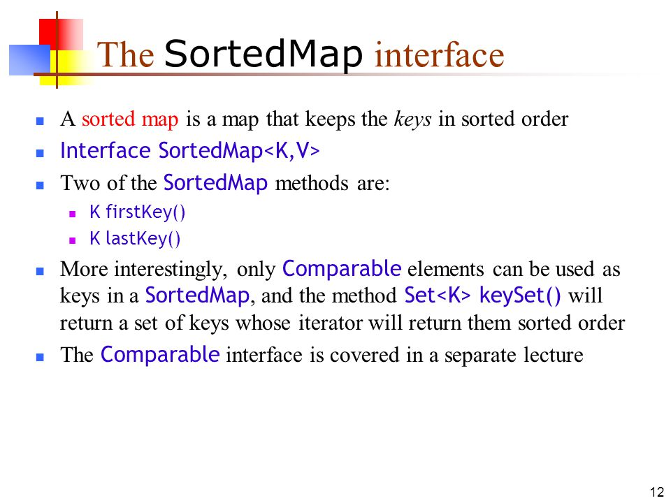12 The SortedMap interface A sorted map is a map that keeps the keys in sorted order Interface SortedMap Two of the SortedMap methods are: K firstKey() K lastKey() More interestingly, only Comparable elements can be used as keys in a SortedMap, and the method Set keySet() will return a set of keys whose iterator will return them sorted order The Comparable interface is covered in a separate lecture
