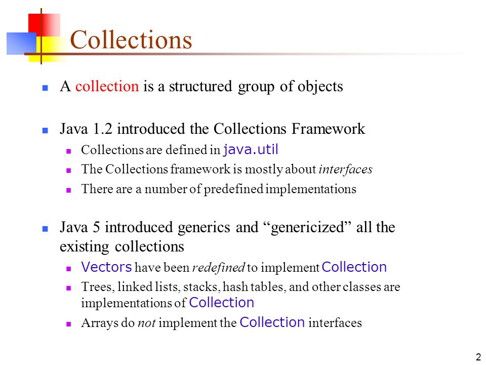 2 Collections A collection is a structured group of objects Java 1.2 introduced the Collections Framework Collections are defined in java.util The Collections framework is mostly about interfaces There are a number of predefined implementations Java 5 introduced generics and genericized all the existing collections Vectors have been redefined to implement Collection Trees, linked lists, stacks, hash tables, and other classes are implementations of Collection Arrays do not implement the Collection interfaces