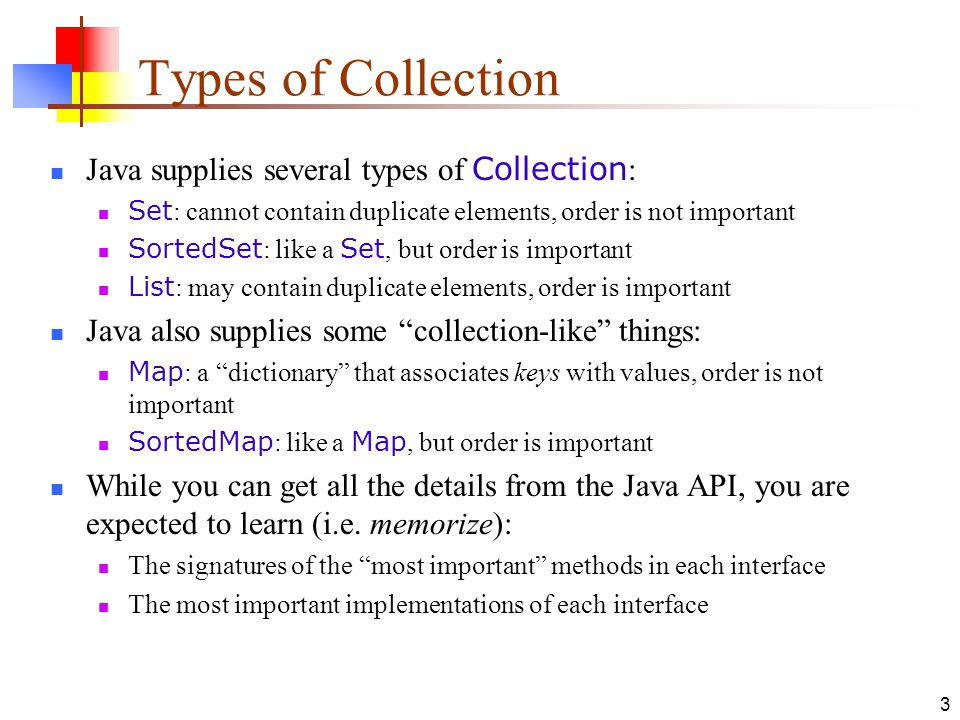 3 Types of Collection Java supplies several types of Collection : Set : cannot contain duplicate elements, order is not important SortedSet : like a Set, but order is important List : may contain duplicate elements, order is important Java also supplies some collection-like things: Map : a dictionary that associates keys with values, order is not important SortedMap : like a Map, but order is important While you can get all the details from the Java API, you are expected to learn (i.e.