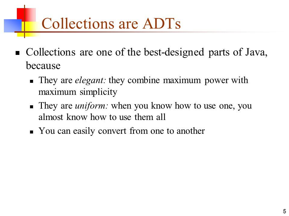 5 Collections are ADTs Collections are one of the best-designed parts of Java, because They are elegant: they combine maximum power with maximum simplicity They are uniform: when you know how to use one, you almost know how to use them all You can easily convert from one to another