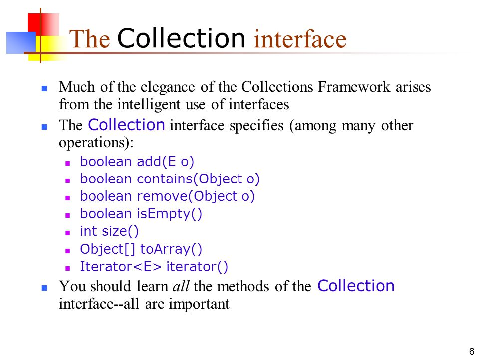 6 The Collection interface Much of the elegance of the Collections Framework arises from the intelligent use of interfaces The Collection interface specifies (among many other operations): boolean add(E o) boolean contains(Object o) boolean remove(Object o) boolean isEmpty() int size() Object[] toArray() Iterator iterator() You should learn all the methods of the Collection interface--all are important