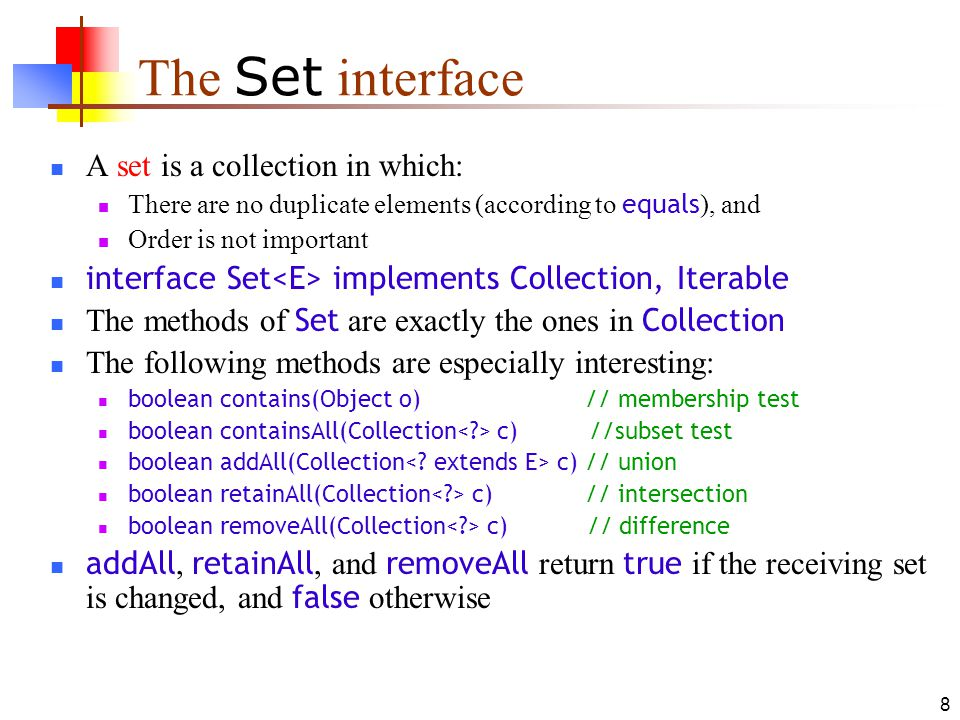 8 The Set interface A set is a collection in which: There are no duplicate elements (according to equals ), and Order is not important interface Set implements Collection, Iterable The methods of Set are exactly the ones in Collection The following methods are especially interesting: boolean contains(Object o) // membership test boolean containsAll(Collection c) //subset test boolean addAll(Collection c) // union boolean retainAll(Collection c) // intersection boolean removeAll(Collection c) // difference addAll, retainAll, and removeAll return true if the receiving set is changed, and false otherwise