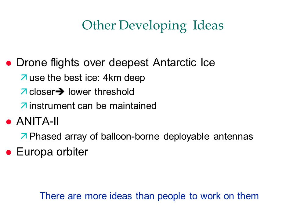 Other Developing Ideas l Drone flights over deepest Antarctic Ice äuse the best ice: 4km deep äcloser  lower threshold äinstrument can be maintained l ANITA-II äPhased array of balloon-borne deployable antennas l Europa orbiter There are more ideas than people to work on them