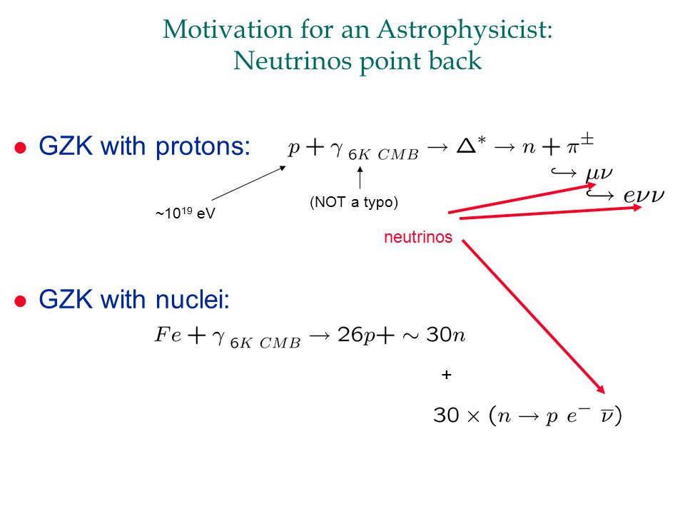 Motivation for an Astrophysicist: Neutrinos point back l GZK with protons: l GZK with nuclei: neutrinos + (NOT a typo) ~10 19 eV