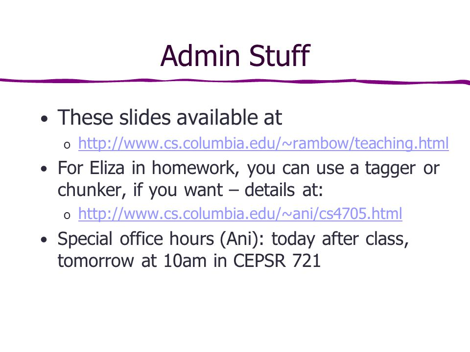 Admin Stuff These slides available at o     For Eliza in homework, you can use a tagger or chunker, if you want – details at: o     Special office hours (Ani): today after class, tomorrow at 10am in CEPSR 721