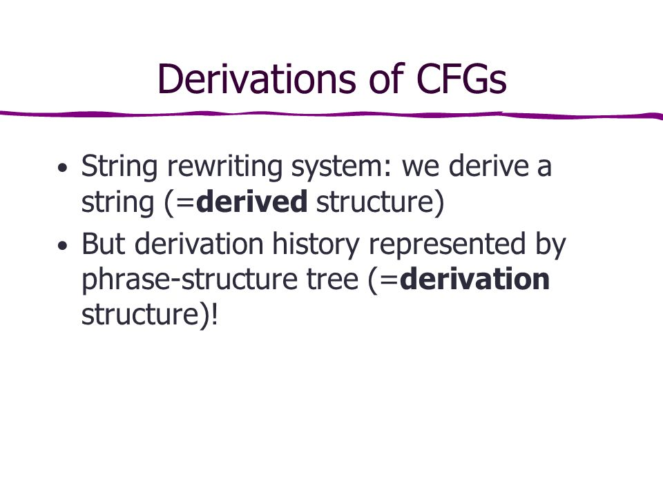 Derivations of CFGs String rewriting system: we derive a string (=derived structure) But derivation history represented by phrase-structure tree (=derivation structure)!