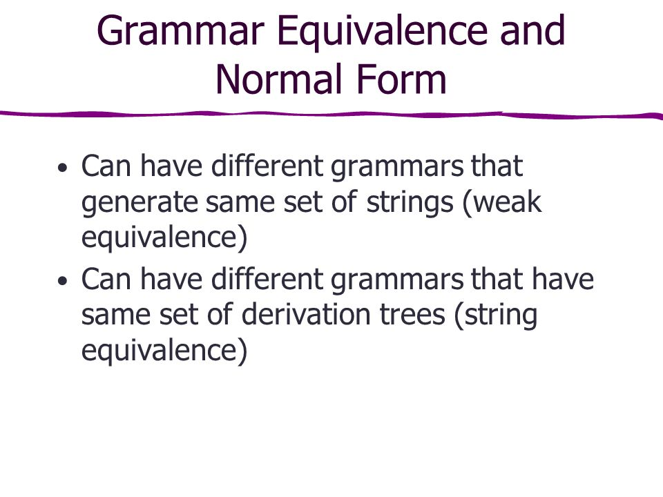 Grammar Equivalence and Normal Form Can have different grammars that generate same set of strings (weak equivalence) Can have different grammars that have same set of derivation trees (string equivalence)