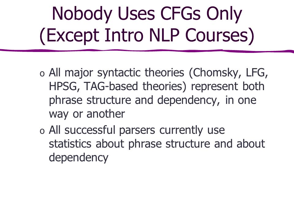 Nobody Uses CFGs Only (Except Intro NLP Courses) o All major syntactic theories (Chomsky, LFG, HPSG, TAG-based theories) represent both phrase structure and dependency, in one way or another o All successful parsers currently use statistics about phrase structure and about dependency