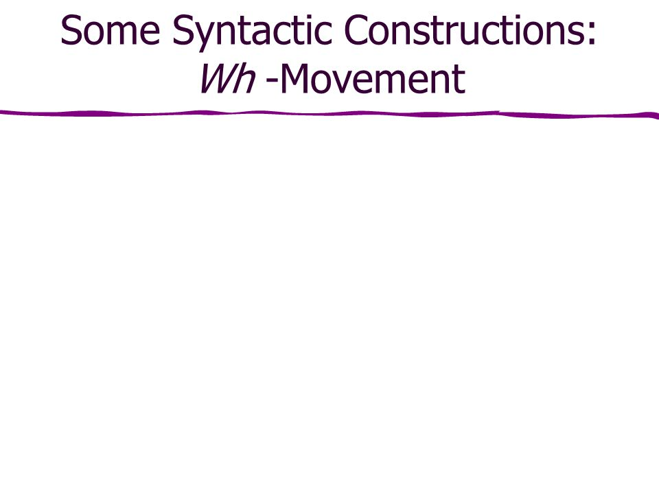 Some Syntactic Constructions: Wh -Movement