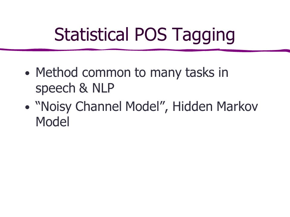Statistical POS Tagging Method common to many tasks in speech & NLP Noisy Channel Model , Hidden Markov Model