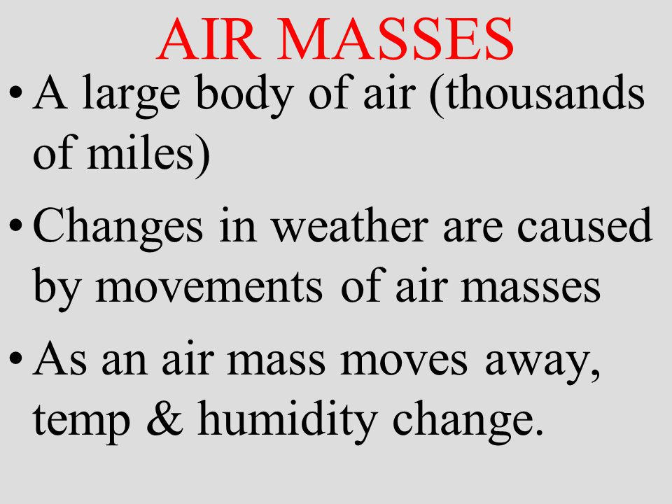AIR MASSES A large body of air (thousands of miles) Changes in weather are caused by movements of air masses As an air mass moves away, temp & humidity change.