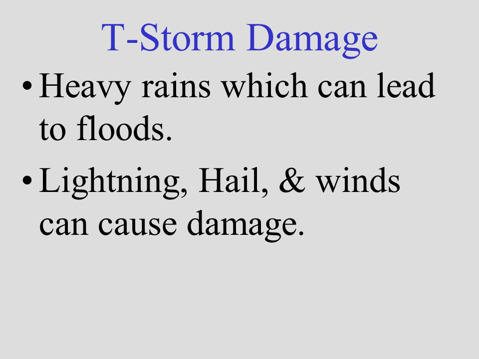T-Storm Damage Heavy rains which can lead to floods. Lightning, Hail, & winds can cause damage.