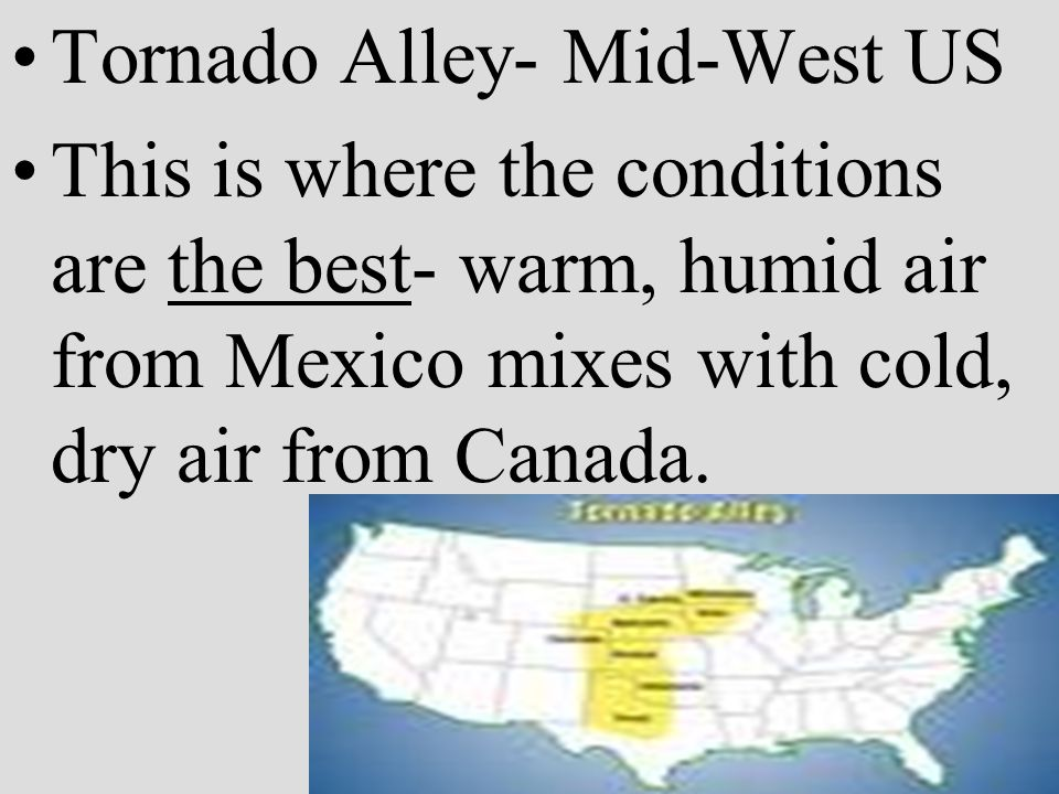Tornado Alley- Mid-West US This is where the conditions are the best- warm, humid air from Mexico mixes with cold, dry air from Canada.