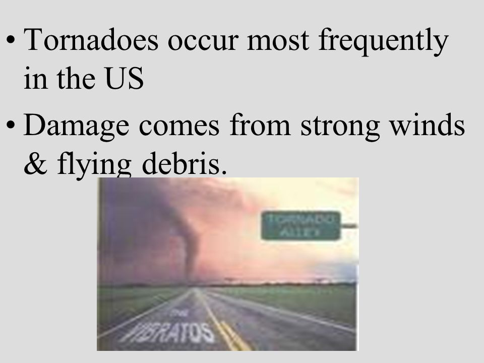 Tornadoes occur most frequently in the US Damage comes from strong winds & flying debris.