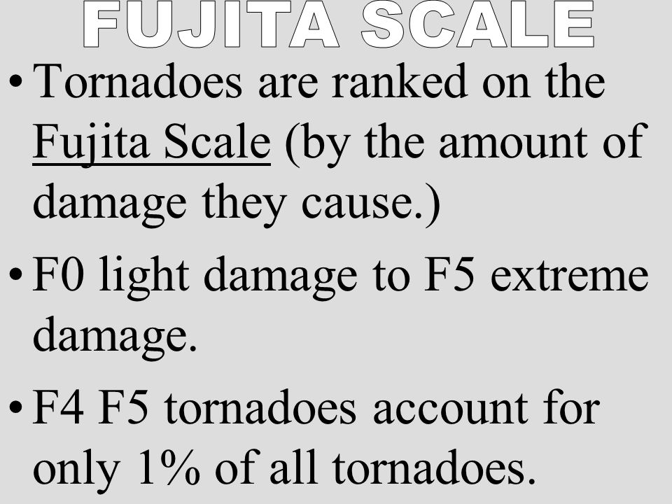 Tornadoes are ranked on the Fujita Scale (by the amount of damage they cause.) F0 light damage to F5 extreme damage.