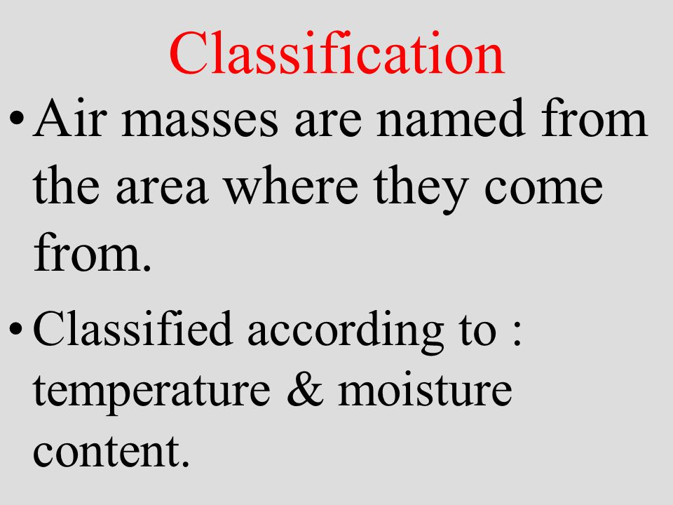 Classification Air masses are named from the area where they come from.