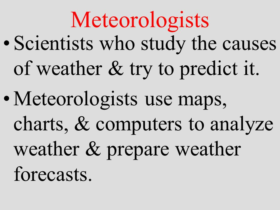 Meteorologists Scientists who study the causes of weather & try to predict it.