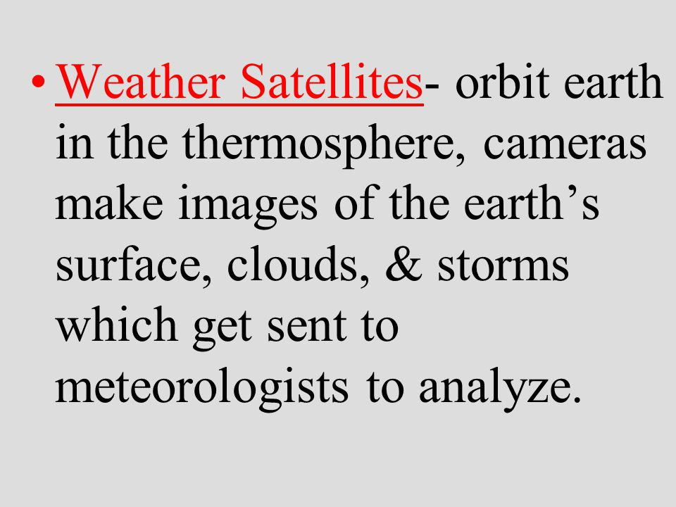 Weather Satellites- orbit earth in the thermosphere, cameras make images of the earth's surface, clouds, & storms which get sent to meteorologists to analyze.