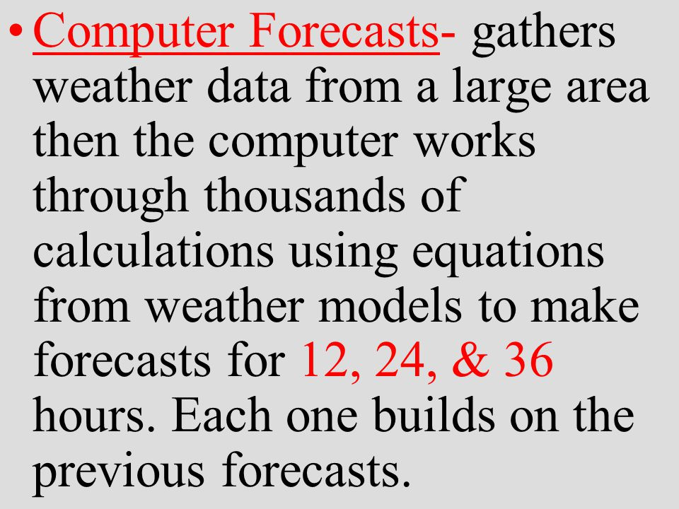 Computer Forecasts- gathers weather data from a large area then the computer works through thousands of calculations using equations from weather models to make forecasts for 12, 24, & 36 hours.