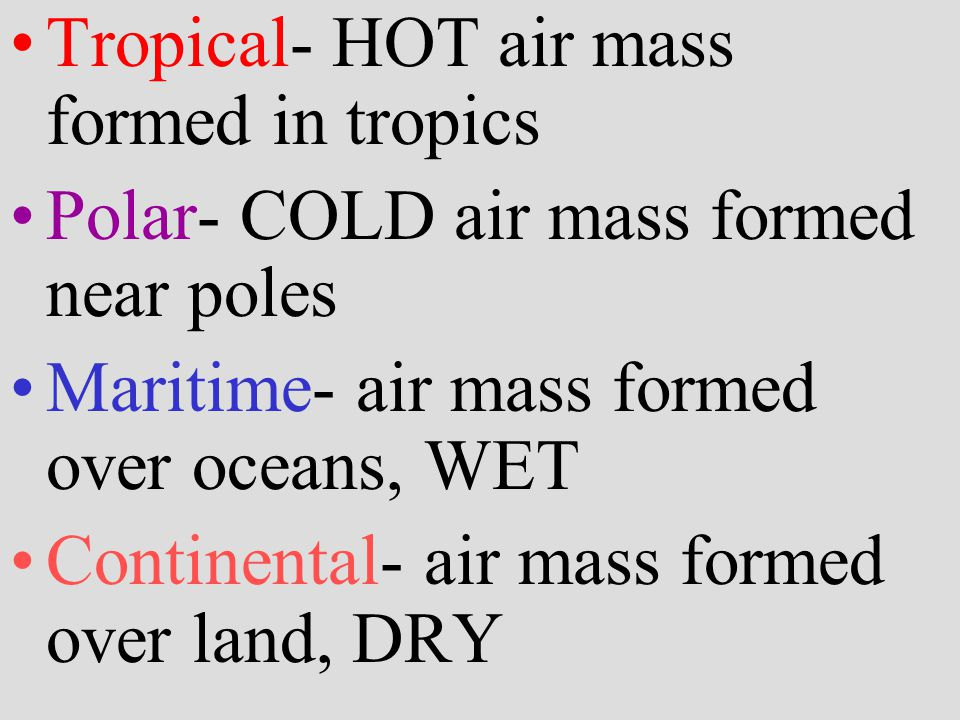 Tropical- HOT air mass formed in tropics Polar- COLD air mass formed near poles Maritime- air mass formed over oceans, WET Continental- air mass formed over land, DRY