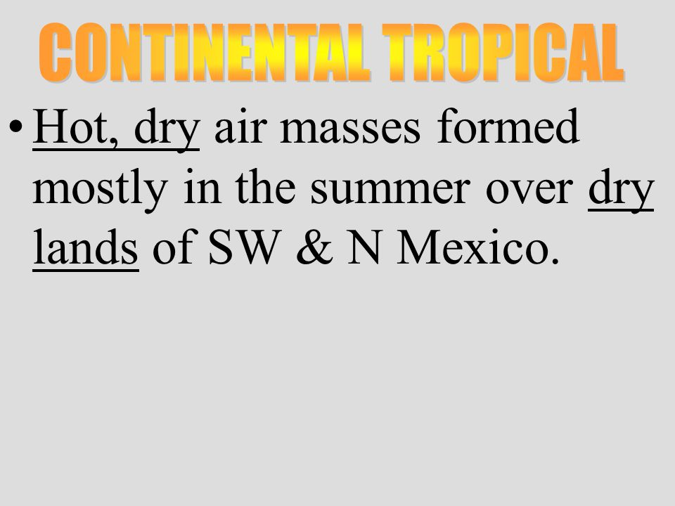 Hot, dry air masses formed mostly in the summer over dry lands of SW & N Mexico.
