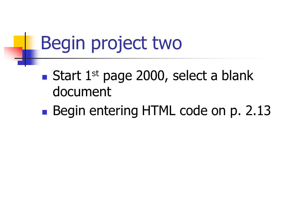 Begin project two Start 1 st page 2000, select a blank document Begin entering HTML code on p. 2.13