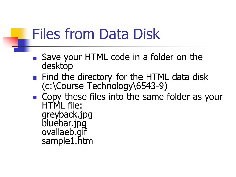 Files from Data Disk Save your HTML code in a folder on the desktop Find the directory for the HTML data disk (c:\Course Technology\6543-9) Copy these files into the same folder as your HTML file: greyback.jpg bluebar.jpg ovallaeb.gif sample1.htm