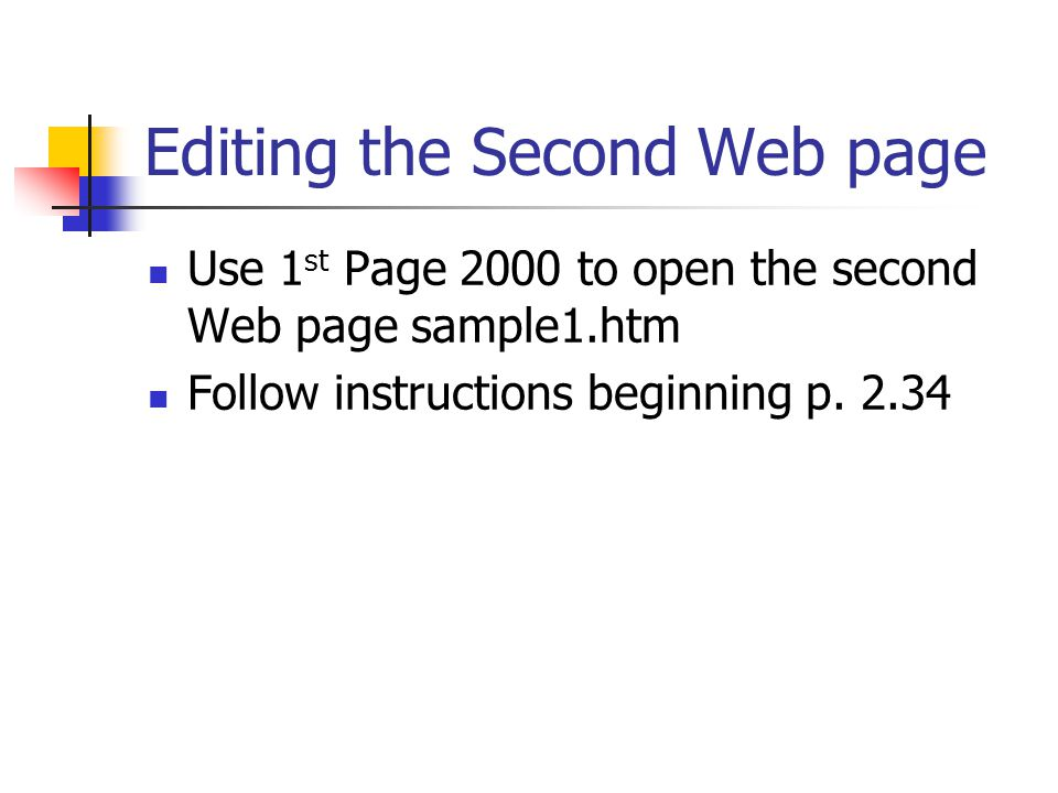 Editing the Second Web page Use 1 st Page 2000 to open the second Web page sample1.htm Follow instructions beginning p.