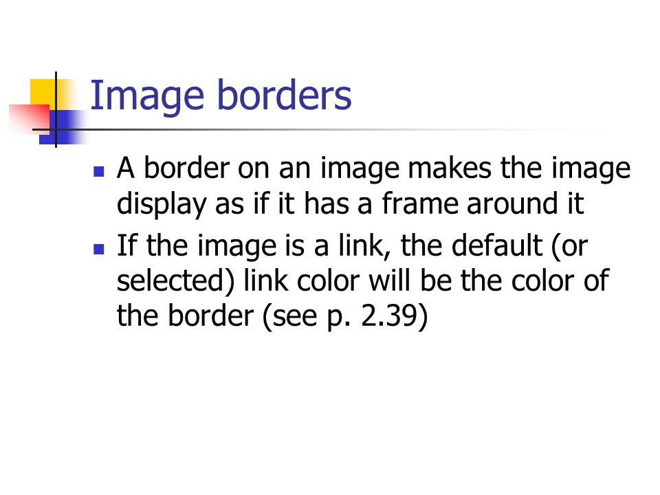 Image borders A border on an image makes the image display as if it has a frame around it If the image is a link, the default (or selected) link color will be the color of the border (see p.