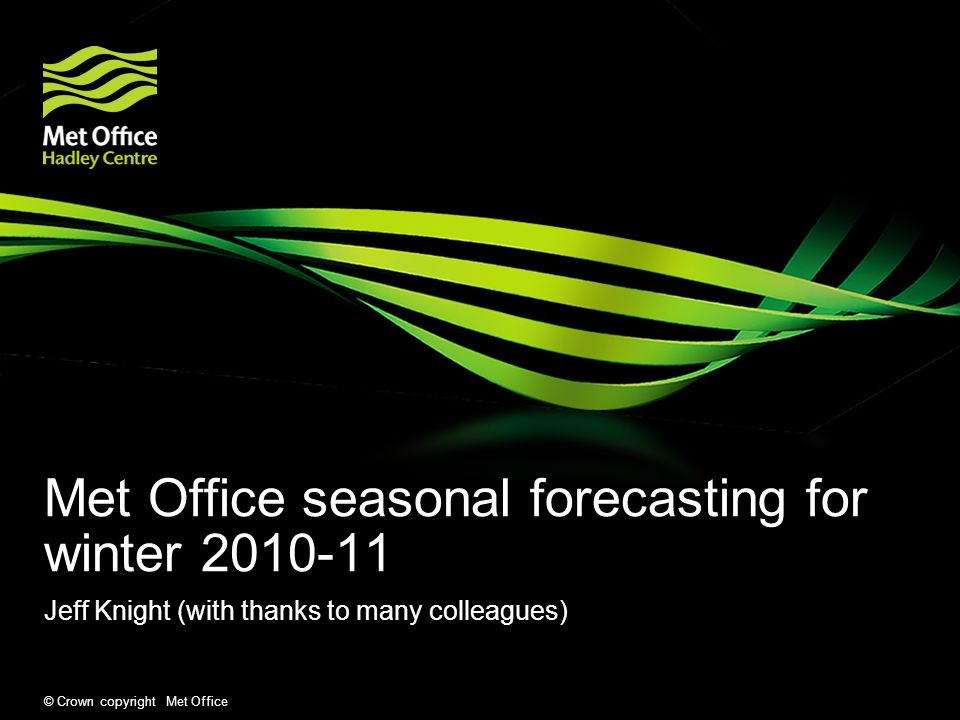© Crown copyright Met Office Met Office seasonal forecasting for winter Jeff Knight (with thanks to many colleagues)