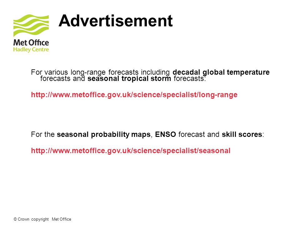 © Crown copyright Met Office Advertisement For various long-range forecasts including decadal global temperature forecasts and seasonal tropical storm forecasts:   For the seasonal probability maps, ENSO forecast and skill scores: