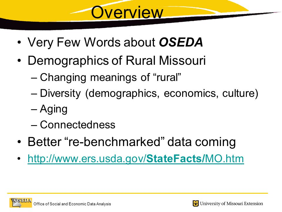 Office of Social and Economic Data Analysis Overview Very Few Words about OSEDA Demographics of Rural Missouri –Changing meanings of rural –Diversity (demographics, economics, culture) –Aging –Connectedness Better re-benchmarked data coming