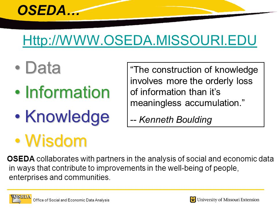 Office of Social and Economic Data Analysis DataData InformationInformation KnowledgeKnowledge WisdomWisdom The construction of knowledge involves more the orderly loss of information than it's meaningless accumulation. -- Kenneth Boulding   OSEDA… OSEDA collaborates with partners in the analysis of social and economic data in ways that contribute to improvements in the well-being of people, enterprises and communities.